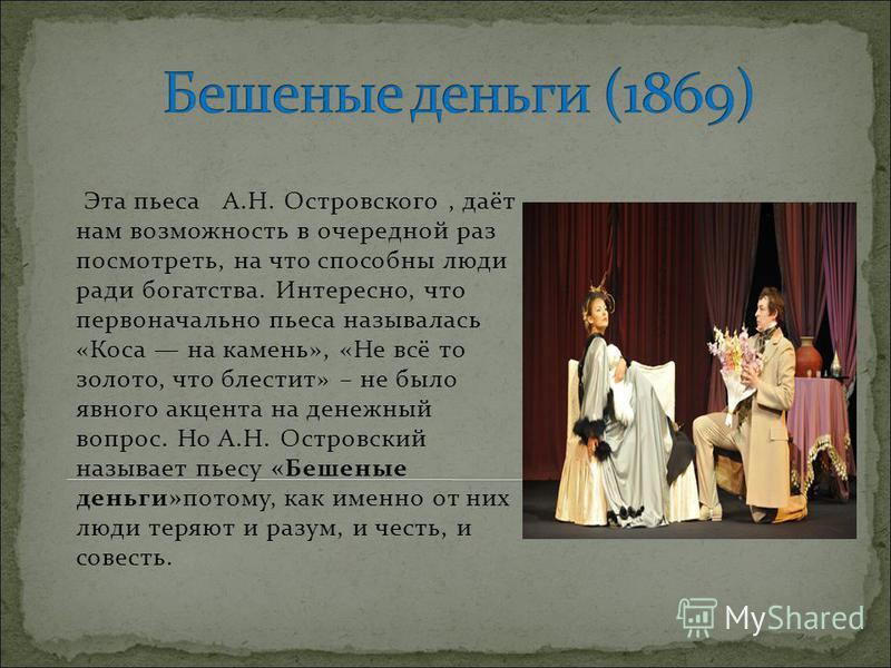 Эта пьеса А.Н. Островского, даёт нам возможность в очередной раз посмотреть, на что способны люди ради богатства. Интересно, что первоначально пьеса называлась «Коса на камень», «Не всё то золото, что блестит» – не было явного акцента на денежный воп