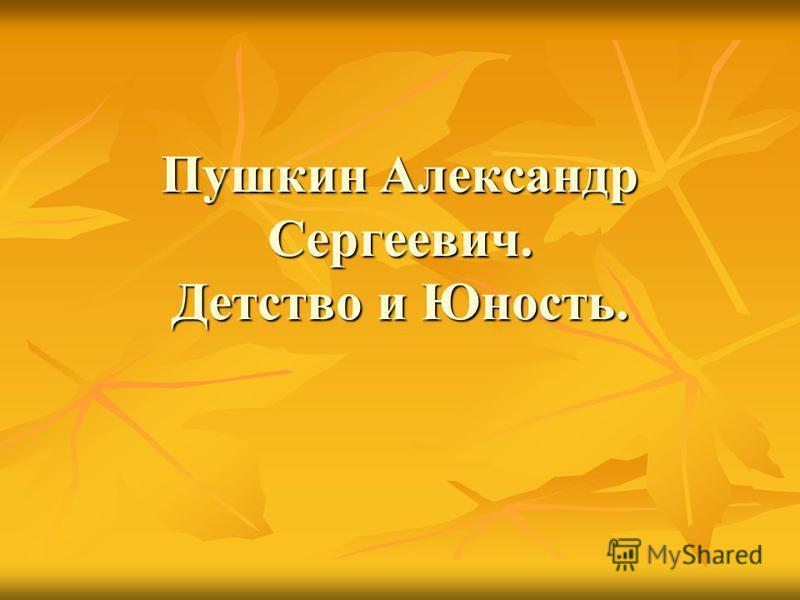 Пушкин Александр Сергеевич. Детство и Юность.