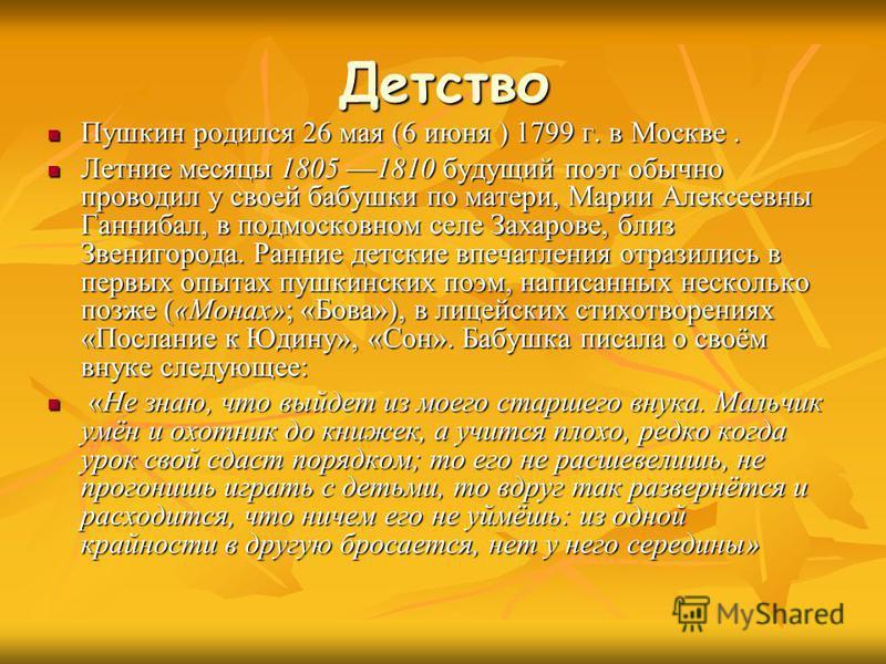 Детство Пушкин родился 26 мая (6 июня ) 1799 г. в Москве. Пушкин родился 26 мая (6 июня ) 1799 г. в Москве. Летние месяцы 1805 1810 будущий поэт обычно проводил у своей бабушки по матери, Марии Алексеевны Ганнибал, в подмосковном селе Захарове, близ