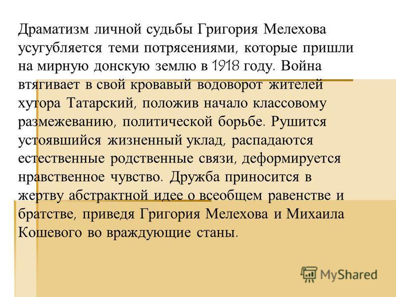 Драматизм личной судьбы Григория Мелехова усугубляется теми потрясениями, которые пришли на мирную донскую землю в 1918 году. Война втягивает в свой кровавый водоворот жителей хутора Татарский, положив начало классовому размежеванию, политической бор