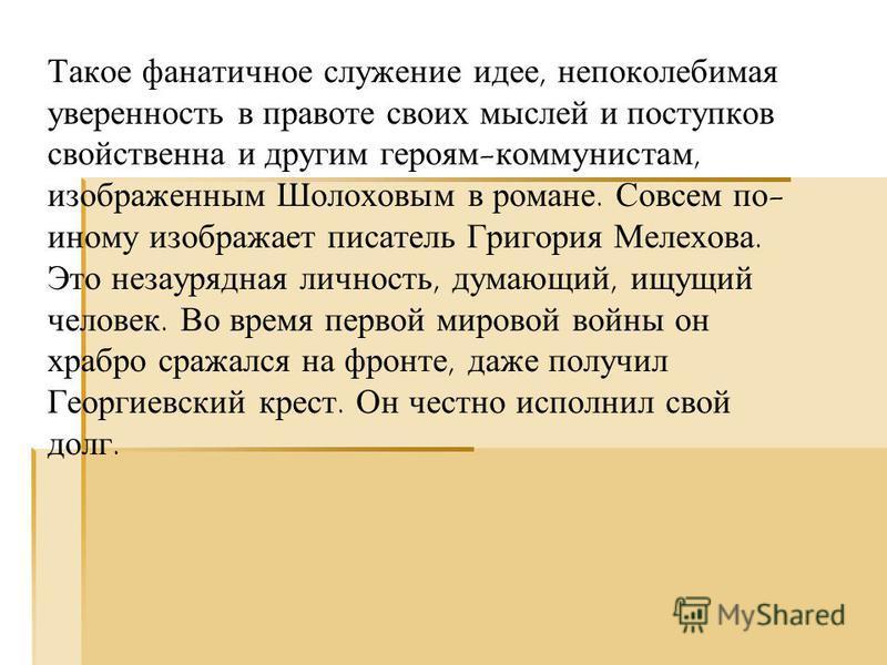 Такое фанатичное служение идее, непоколебимая уверенность в правоте своих мыслей и поступков свойственна и другим героям-коммунистам, изображенным Шолоховым в романе. Совсем по- иному изображает писатель Григория Мелехова. Это незаурядная личность, д