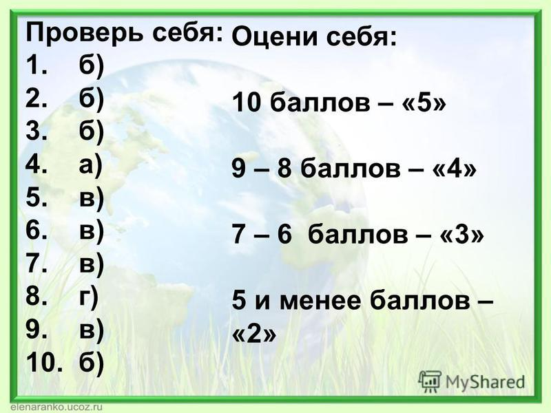 Проверь себя: 1. б) 2. б) 3. б) 4. а) 5. в) 6. в) 7. в) 8. г) 9. в) 10. б) Оцени себя: 10 баллов – «5» 9 – 8 баллов – «4» 7 – 6 баллов – «3» 5 и менее баллов – «2»