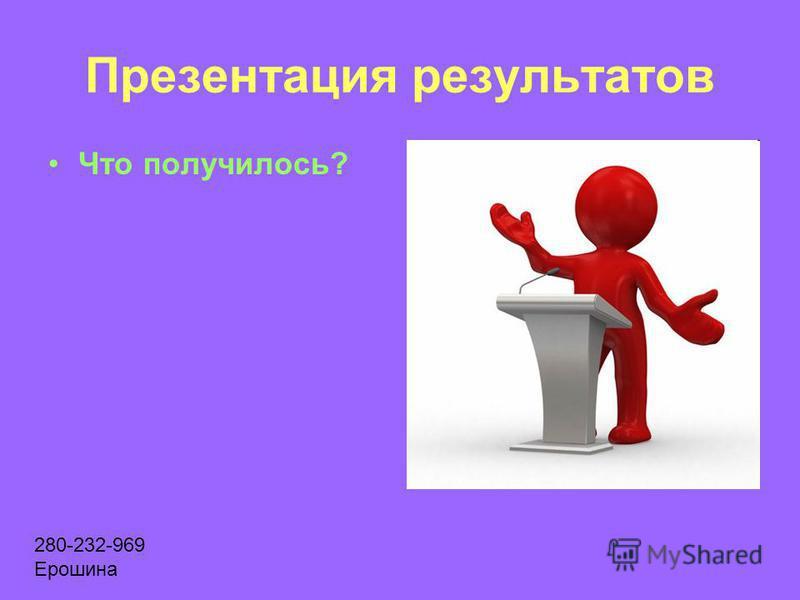 Презентация результатов Что получилось? 280-232-969 Ерошина