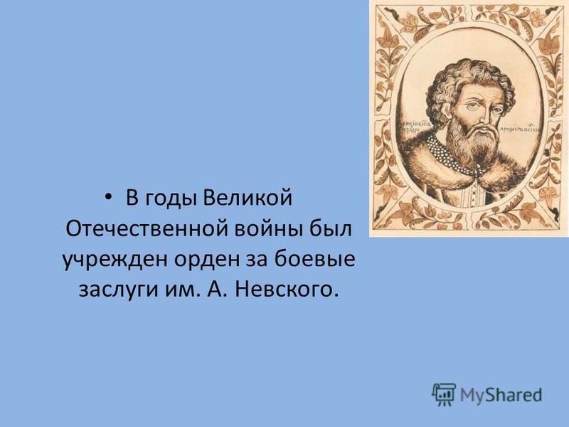 В годы Великой Отечественной войны был учрежден орден за боевые заслуги им. А. Невского.