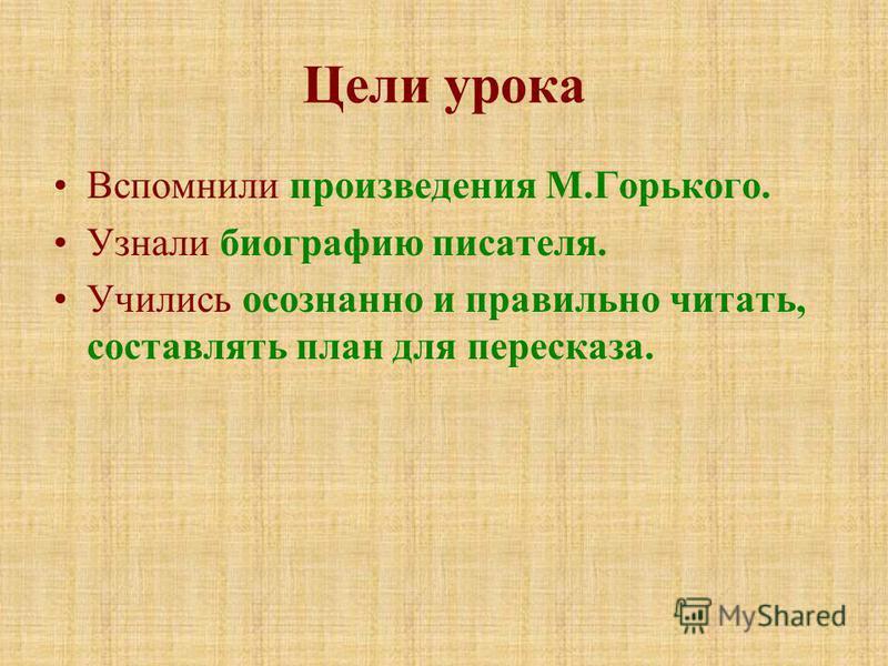 Цели урока Вспомнили произведения М.Горького. Узнали биографию писателя. Учились осознанно и правильно читать, составлять план для пересказа.