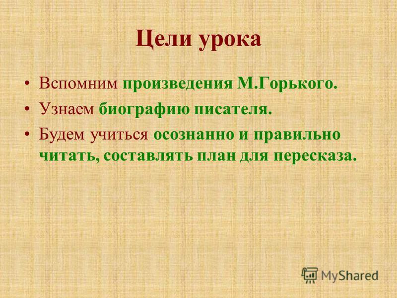 Цели урока Вспомним произведения М.Горького. Узнаем биографию писателя. Будем учиться осознанно и правильно читать, составлять план для пересказа.