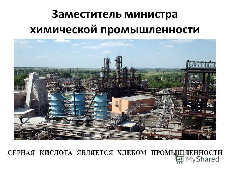 Заместитель министра химической промышленности СЕРНАЯ КИСЛОТА ЯВЛЯЕТСЯ ХЛЕБОМ ПРОМЫШЛЕННОСТИ