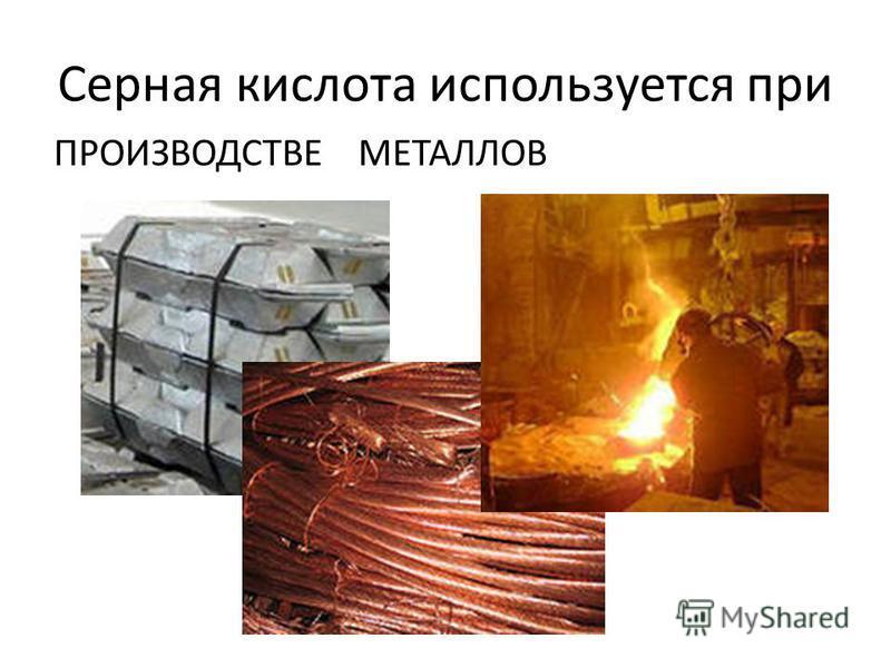 Серная кислота используется при ПРОИЗВОДСТВЕ МЕТАЛЛОВ