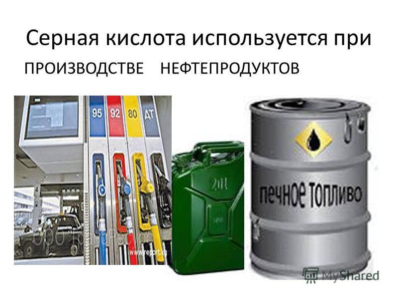 Серная кислота используется при ПРОИЗВОДСТВЕ НЕФТЕПРОДУКТОВ