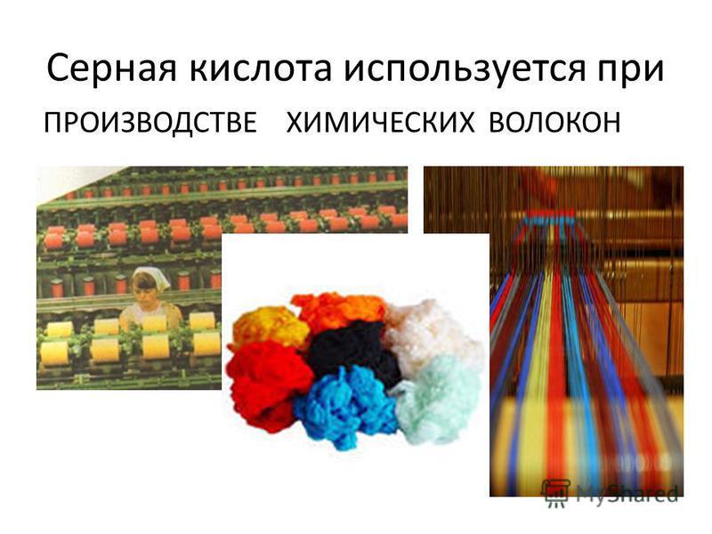 Серная кислота используется при ПРОИЗВОДСТВЕ ХИМИЧЕСКИХ ВОЛОКОН