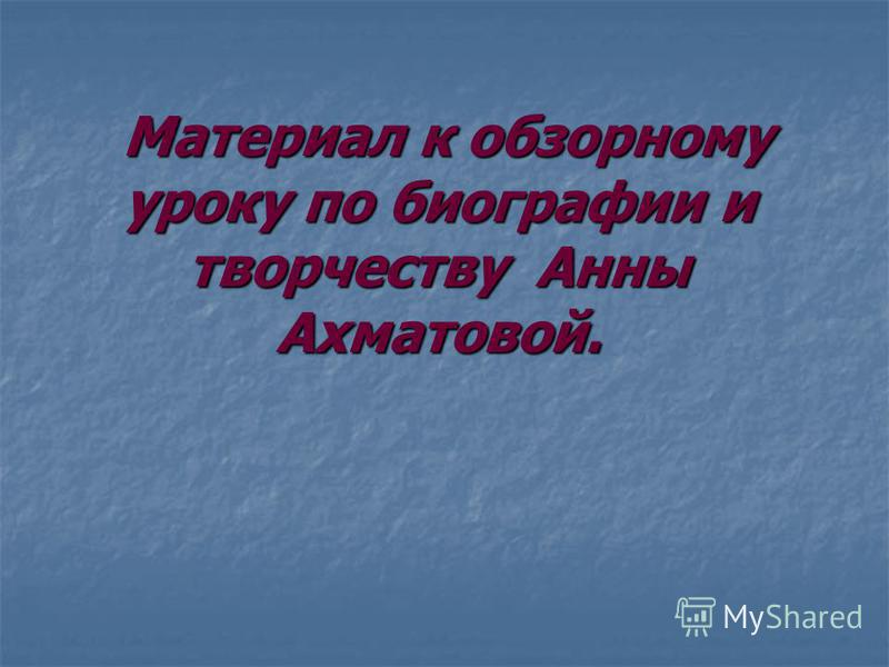 Материал к обзорному уроку по биографии и творчеству Анны Ахматовой. Материал к обзорному уроку по биографии и творчеству Анны Ахматовой.
