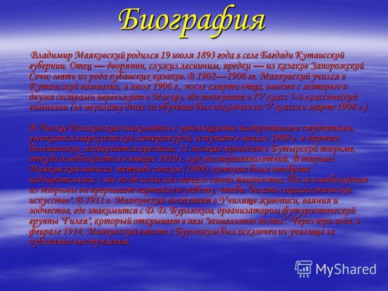 Биография Владимир Маяковский родился 19 июля 1893 года в селе Багдади Кутаисской губернии. Отец дворянин, служил лесничим, предки из казаков Запорожской Сечи; мать из рода кубанских казаков. В 19021906 гг. Маяковский учился в Кутаисской гимназии, в