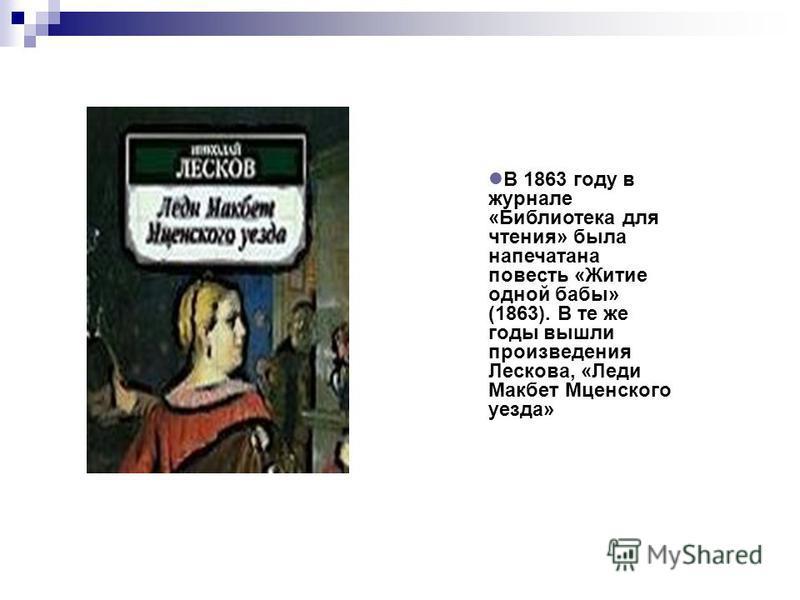 В 1863 году в журнале «Библиотека для чтения» была напечатана повесть «Житие одной бабы» (1863). В те же годы вышли произведения Лескова, «Леди Макбет Мценского уезда»
