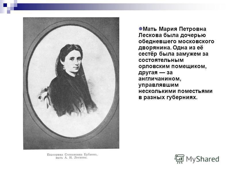 Мать Мария Петровна Лескова была дочерью обедневшего московского дворянина. Одна из её сестёр была замужем за состоятельным орловским помещиком, другая за англичанином, управлявшим несколькими поместьями в разных губерниях.
