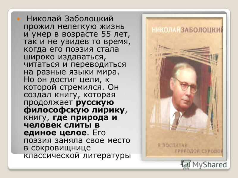 Николай Заболоцкий прожил нелегкую жизнь и умер в возрасте 55 лет, так и не увидев то время, когда его поэзия стала широко издаваться, читаться и переводиться на разные языки мира. Но он достиг цели, к которой стремился. Он создал книгу, которая прод