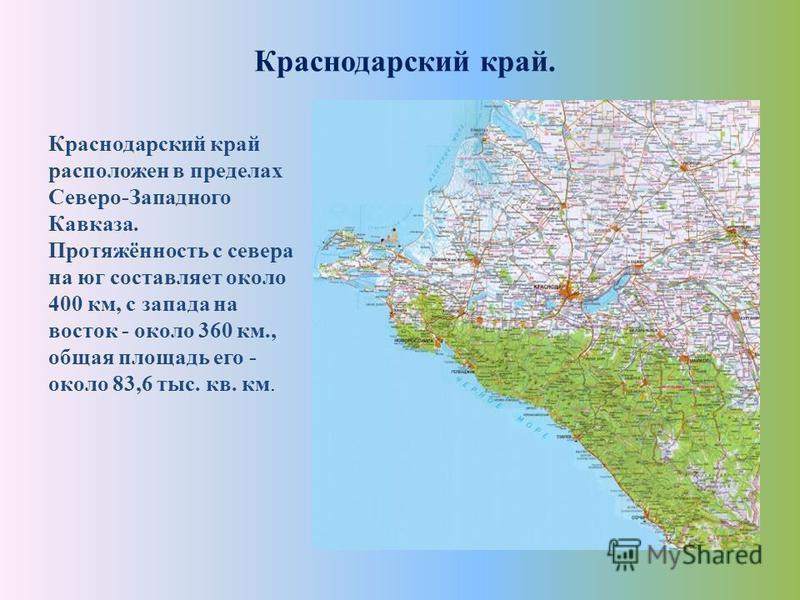 Краснодарский край. Краснодарский край расположен в пределах Северо-Западного Кавказа. Протяжённость с севера на юг составляет около 400 км, с запада на восток - около 360 км., общая площадь его - около 83,6 тыс. кв. км.