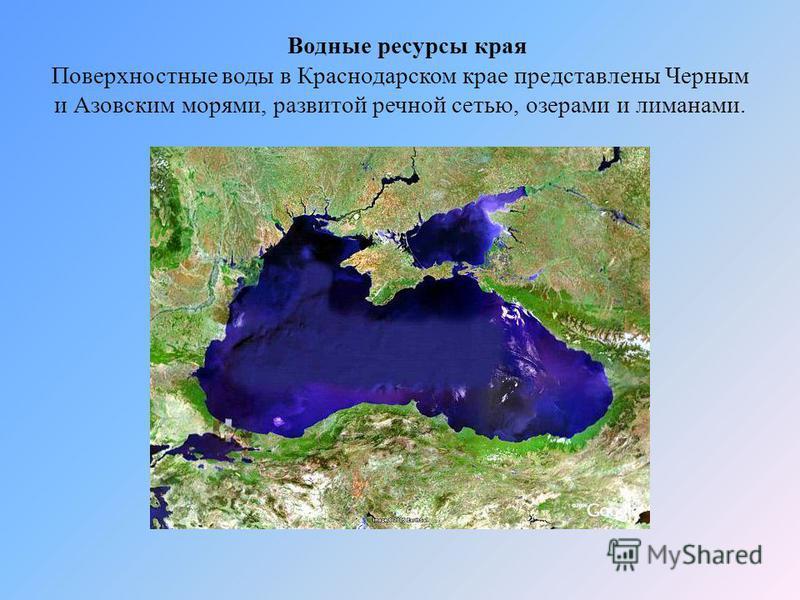 Водные ресурсы края Поверхностные воды в Краснодарском крае представлены Черным и Азовским морями, развитой речной сетью, озерами и лиманами.