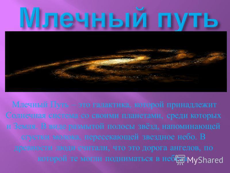 Млечный Путь – это галактика, которой принадлежит Солнечная система со своими планетами, среди которых и Земля. В виде размытой полосы звёзд, напоминающей сгустки молока, пересекающей звездное небо. В древности люди считали, что это дорога ангелов, п