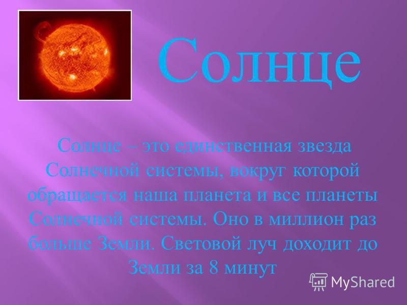 Солнце – это единственная звезда Солнечной системы, вокруг которой обращается наша планета и все планеты Солнечной системы. Оно в миллион раз больше Земли. Световой луч доходит до Земли за 8 минут Солнце