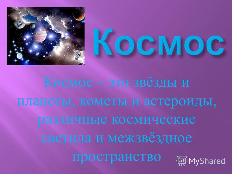 Космос – это звёзды и планеты, кометы и астероиды, различные космические светила и межзвёздное пространство