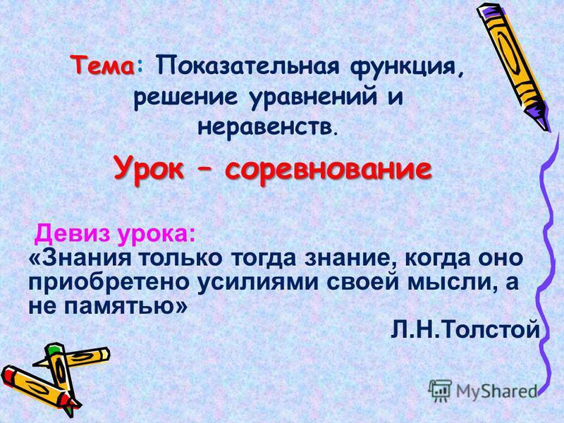 Тема Тема: Показательная функция, решение уравнений и неравенств. Урок – соревнование Девиз урока: «Знания только тогда знание, когда оно приобретено усилиями своей мысли, а не памятью» Л.Н.Толстой