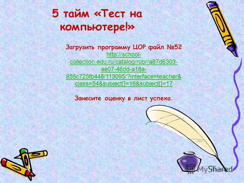 5 тайм «Тест на компьютере!» Загрузить программу ЦОР файл 52 http://school- collection.edu.ru/catalog/rubr/a87d6303- ae07-46dd-a18a- 855c725fb448/113095/?interface=teacher& class=54&subject[]=16&subject[]=17 Занесите оценку в лист успеха.