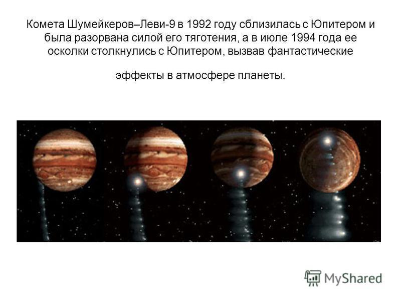 Комета Шумейкеров–Леви-9 в 1992 году сблизилась с Юпитером и была разорвана силой его тяготения, а в июле 1994 года ее осколки столкнулись с Юпитером, вызвав фантастические эффекты в атмосфере планеты.
