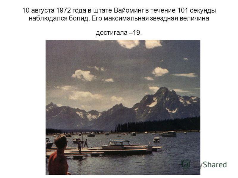 10 августа 1972 года в штате Вайоминг в течение 101 секунды наблюдался болид. Его максимальная звездная величина достигала –19.