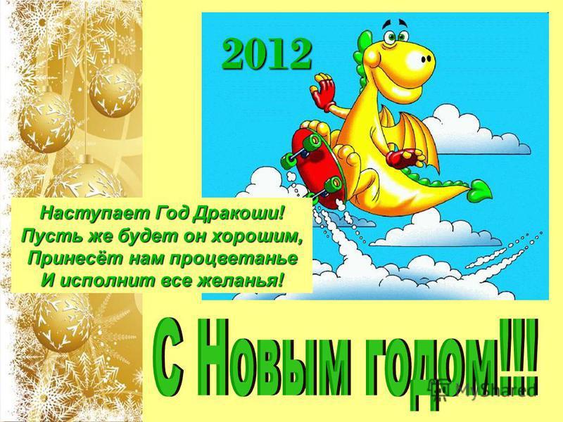 2012 Наступает Год Дракоши! Пусть же будет он хорошим, Принесёт нам процветанье И исполнит все желанья!