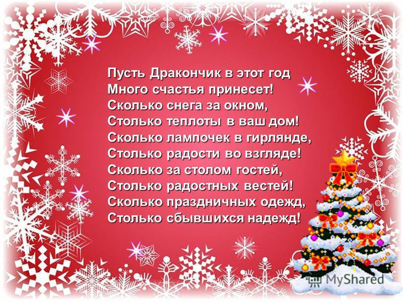 Пусть Дракончик в этот год Много счастья принесет! Сколько снега за окном, Столько теплоты в ваш дом! Сколько лампочек в гирлянде, Столько радости во взгляде! Сколько за столом гостей, Столько радостных вестей! Сколько праздничных одежд, Столько сбыв