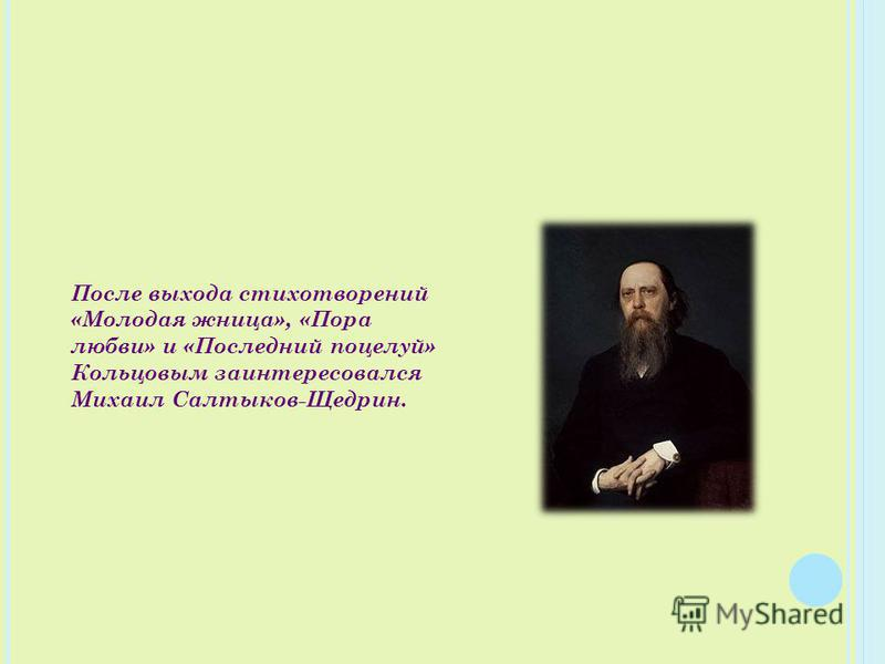 После выхода стихотворений «Молодая жница», «Пора любви» и «Последний поцелуй» Кольцовым заинтересовался Михаил Салтыков-Щедрин.