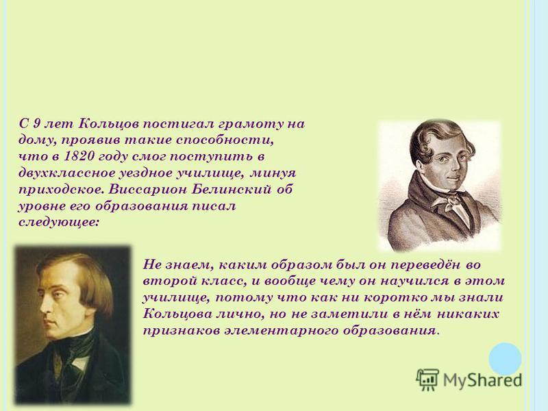 С 9 лет Кольцов постигал грамоту на дому, проявив такие способности, что в 1820 году смог поступить в двухклассное уездное училище, минуя приходское. Виссарион Белинский об уровне его образования писал следующее: Не знаем, каким образом был он переве