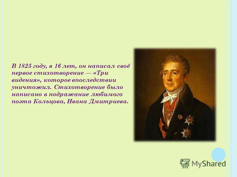 В 1825 году, в 16 лет, он написал своё первое стихотворение «Три видения», которое впоследствии уничтожил. Стихотворение было написано в подражание любимого поэта Кольцова, Ивана Дмитриева.