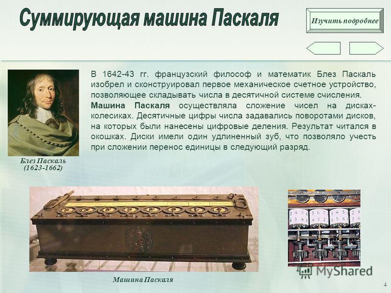 4 В 1642-43 гг. французский философ и математик Блез Паскаль изобрел и сконструировал первое механическое счетное устройство, позволяющее складывать числа в десятичной системе счисления. Машина Паскаля осуществляла сложение чисел на дисках- колесиках
