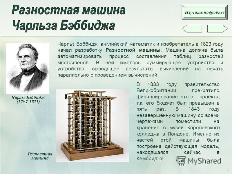 7 Чарльз Бэббидж, английский математик и изобретатель в 1823 году начал разработку Разностной машины. Машина должна была автоматизировать процесс составления таблиц разностей многочленов. В ней имелось суммирующее устройство и устройство, выводящее р
