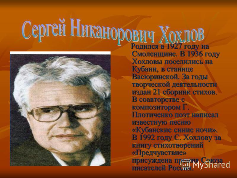 Родился в 1927 году на Смоленщине. В 1936 году Хохловы поселились на Кубани, в станице Васюринской. За годы творческой деятельности издан 21 сборник стихов. В соавторстве с композитором Г. Плотиченко поэт написал известную песню «Кубанские синие ночи