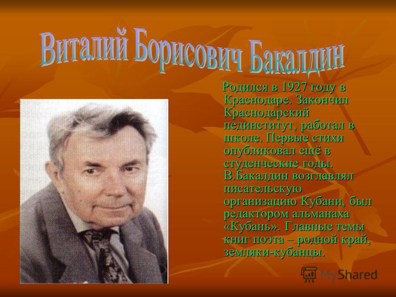 Родился в 1927 году в Краснодаре. Закончил Краснодарский пединститут, работал в школе. Первые стихи опубликовал ещё в студенческие годы. В.Бакалдин возглавлял писательскую организацию Кубани, был редактором альманаха «Кубань». Главные темы книг поэта