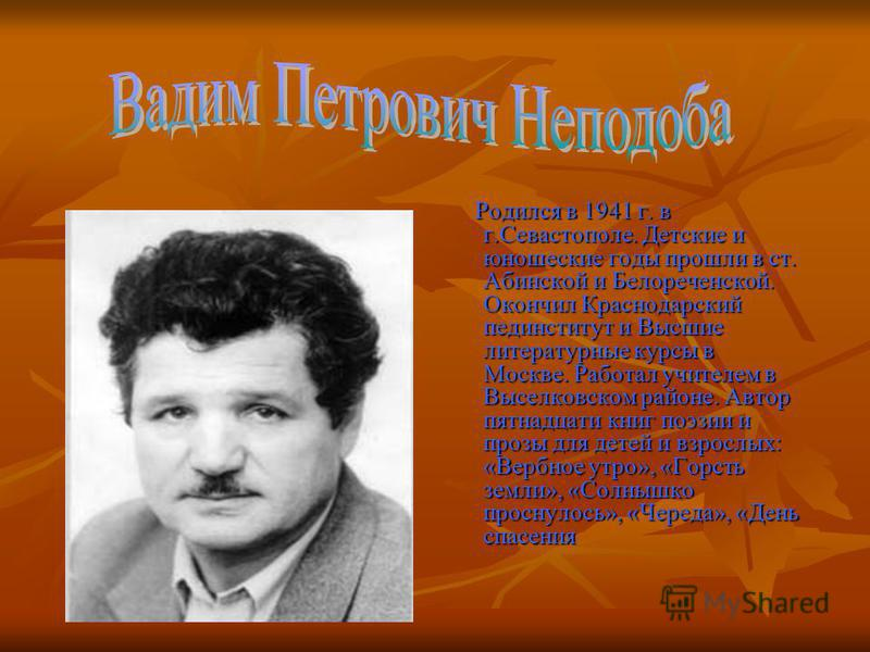 Родился в 1941 г. в г.Севастополе. Детские и юношеские годы прошли в ст. Абинской и Белореченской. Окончил Краснодарский пединститут и Высшие литературные курсы в Москве. Работал учителем в Выселковском районе. Автор пятнадцати книг поэзии и прозы дл