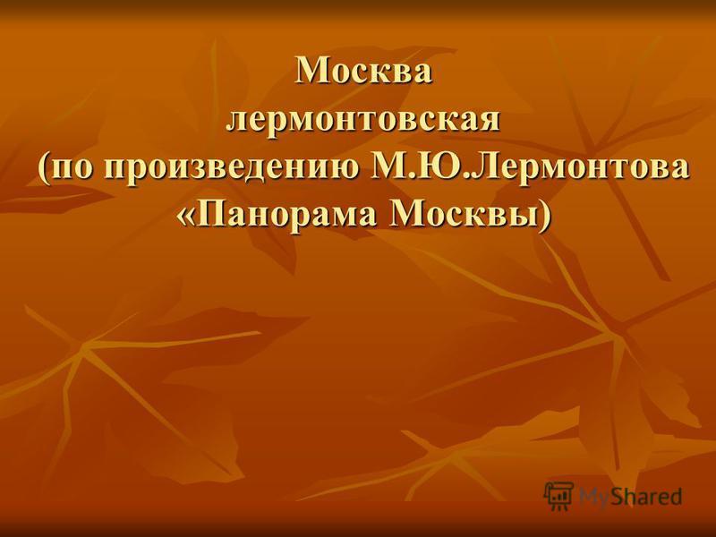 Москва лермонтовская (по произведению М.Ю.Лермонтова «Панорама Москвы)
