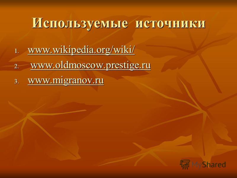 Используемые источники 1. www.wikipedia.org/wiki/ www.wikipedia.org/wiki/ www.wikipedia.org/wiki/ 2. www.oldmoscow.prestige.ru www.oldmoscow.prestige.ruwww.oldmoscow.prestige.ru 3. www.migranov.ru www.migranov.ru