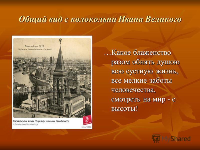 Общий вид с колокольни Ивана Великого …Какое блаженство разом обнять душою всю суетную жизнь, все мелкие заботы человечества, смотреть на мир - с высоты!