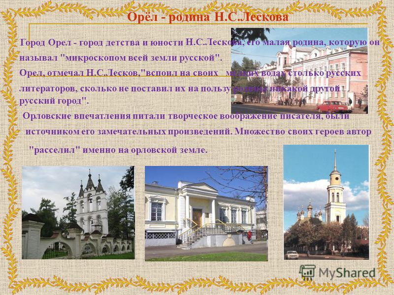 Орёл - родина Н.С.Лескова Город Орел - город детства и юности Н.С.Лескова, его малая родина, которую он называл
