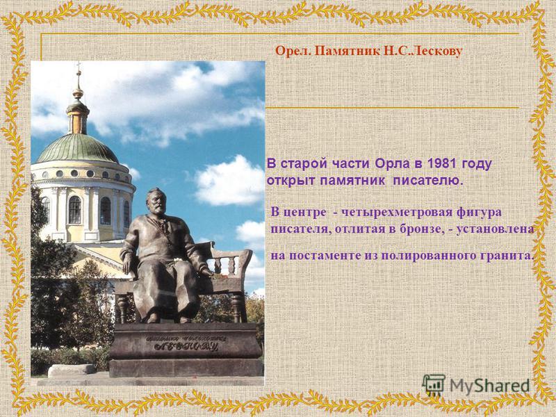 Орел. Памятник Н.С.Лескову В старой части Орла в 1981 году открыт памятник писателю. В центре - четырехметровая фигура писателя, отлитая в бронзе, - установлена на постаменте из полированного гранита.