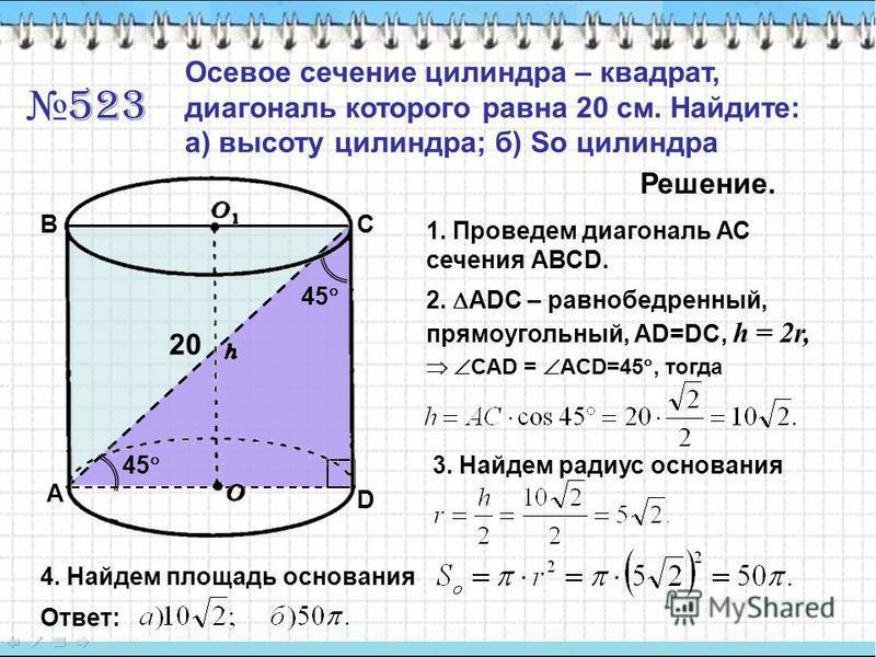 523 Осевое сечение цилиндра – квадрат, диагональ которого равна 20 см. Найдите: а) высоту цилиндра; б) So цилиндра Решение. 1. Проведем диагональ АС сечения АВСD. A BC D 2. ADC – равнобедренный, прямоугольный, АD=DC, h = 2r, CAD = ACD=45, тогда 45 20