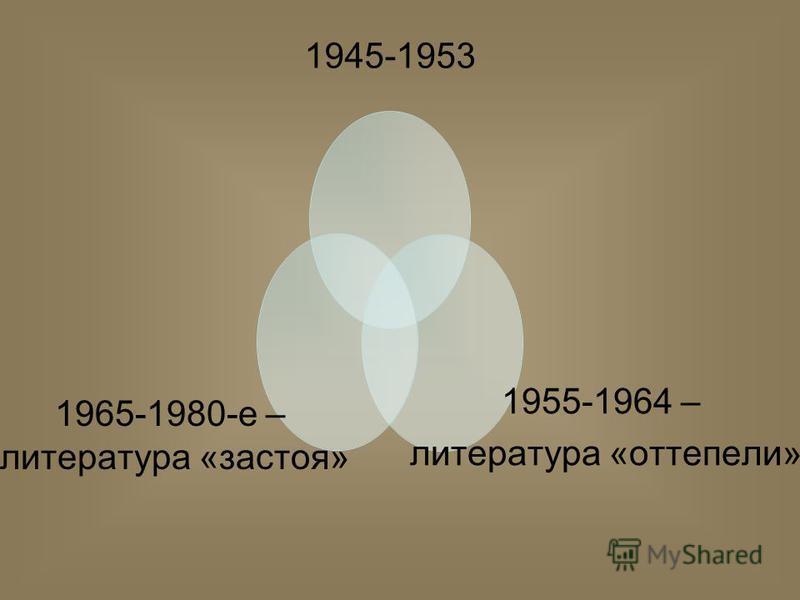 1945-1953 1955-1964 – литература «оттепели» 1965-1980- е – литература «застоя»