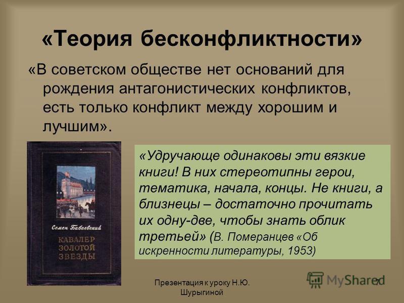 Презентация к уроку Н.Ю. Шурыгиной 7 «Теория бесконфликтности» «В советском обществе нет оснований для рождения антагонистических конфликтов, есть только конфликт между хорошим и лучшим». «Удручающе одинаковы эти вязкие книги! В них стереотипны герои