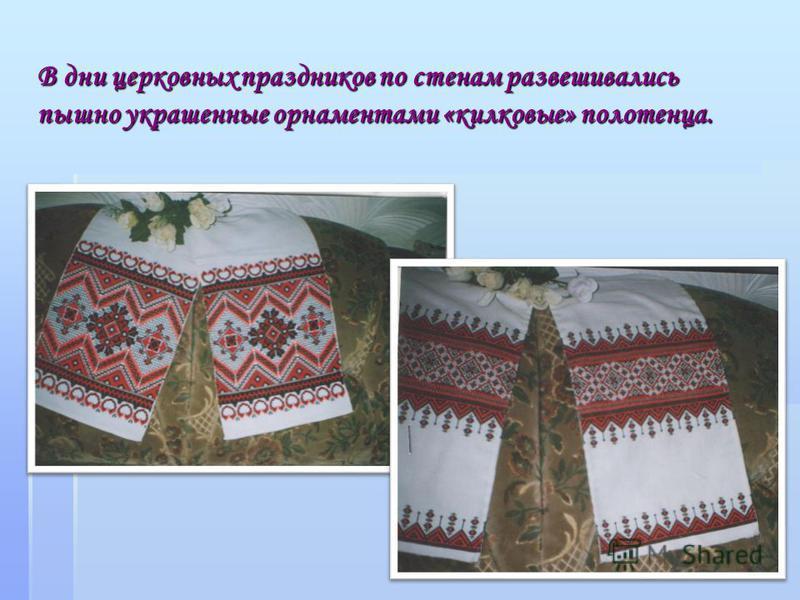 В дни церковных праздников по стенам развешивались пышно украшенные орнаментами «колковые» полотенца.