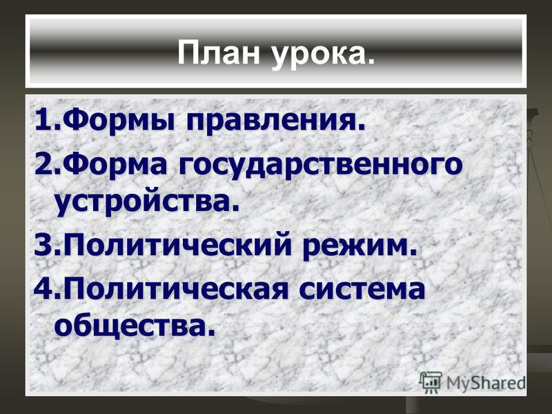 План урока. 1. Формы правления. 2. Форма государственного устройства. 3. Политический режим. 4. Политическая система общества.