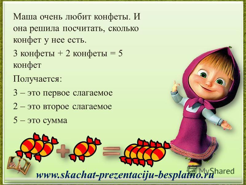 Маша очень любит конфеты. И она решила посчитать, сколько конфет у нее есть. 3 конфеты + 2 конфеты = 5 конфет Получается: 3 – это первое слагаемое 2 – это второе слагаемое 5 – это сумма www.skachat-prezentaciju-besplatno.ru