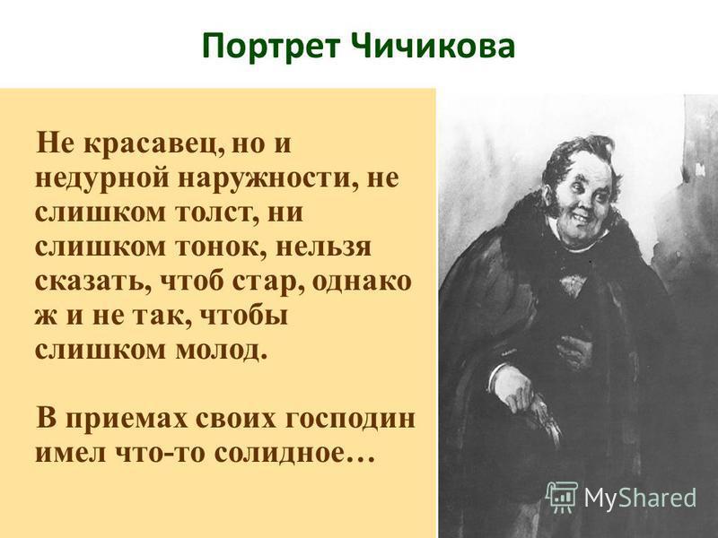Портрет Чичикова Не красавец, но и недурной наружности, не слишком толст, ни слишком тонок, нельзя сказать, чтоб стар, однако ж и не так, чтобы слишком молод. В приемах своих господин имел что-то солидное…